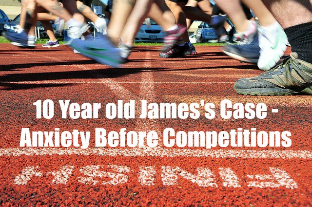 10 year old James's Case – Anxiety Before Competitions